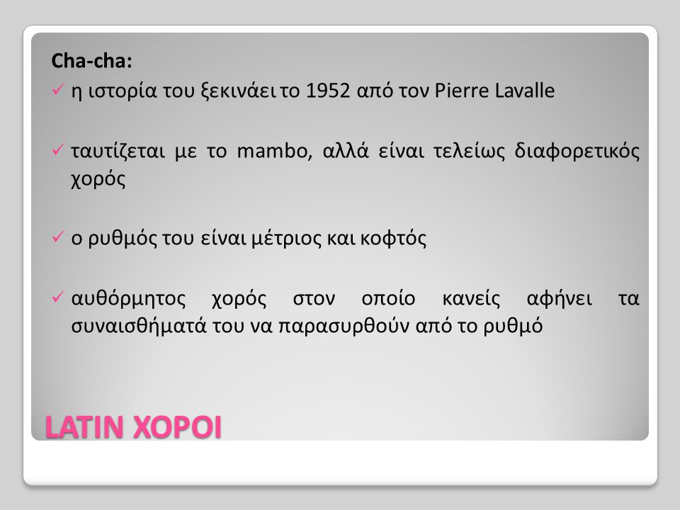 LATIN ΧΟΡΟΙ Cha-cha: η ιστορία του ξεκινάει το 1952 από τον Pierre Lavalle ταυτίζεται με το mambo, αλλά είναι τελείως διαφορετικός χορός ο ρυθμός του