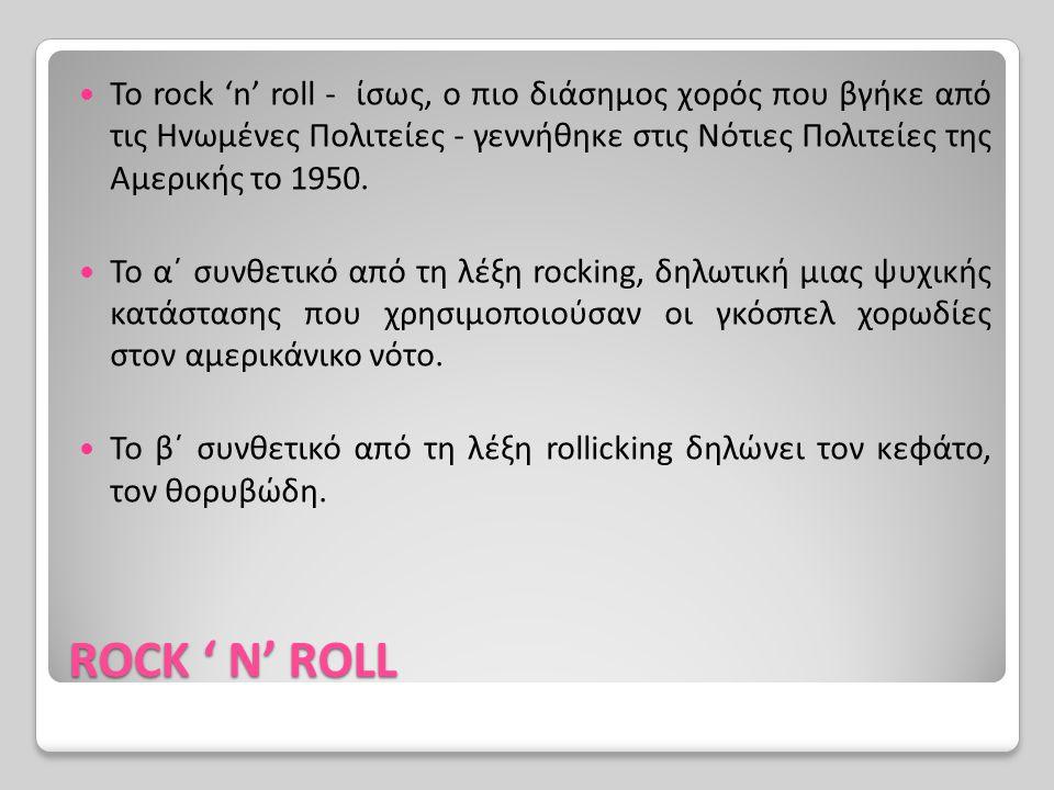 ROCK ' N' ROLL To rock 'n' roll - ίσως, ο πιο διάσημος χορός που βγήκε από τις Ηνωμένες Πολιτείες - γεννήθηκε στις Νότιες Πολιτείες της Αμερικής το 19