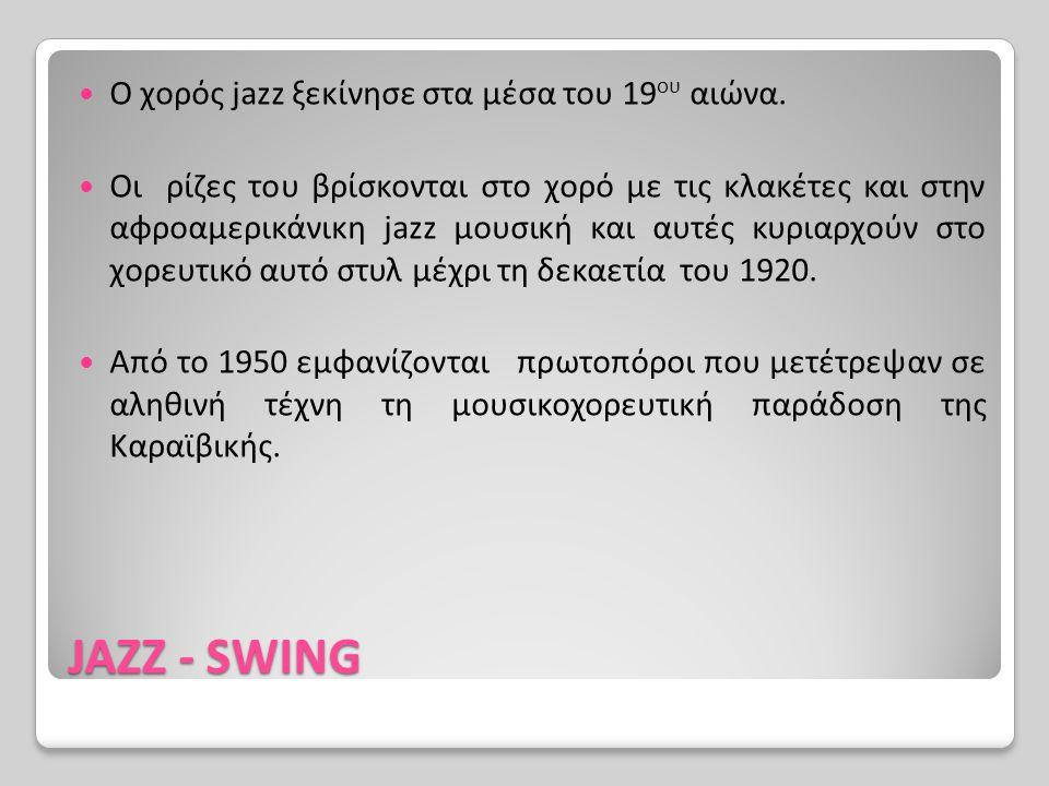 JAZZ - SWING Ο χορός jazz ξεκίνησε στα μέσα του 19 ου αιώνα. Οι ρίζες του βρίσκονται στο χορό με τις κλακέτες και στην αφροαμερικάνικη jazz μουσική κα