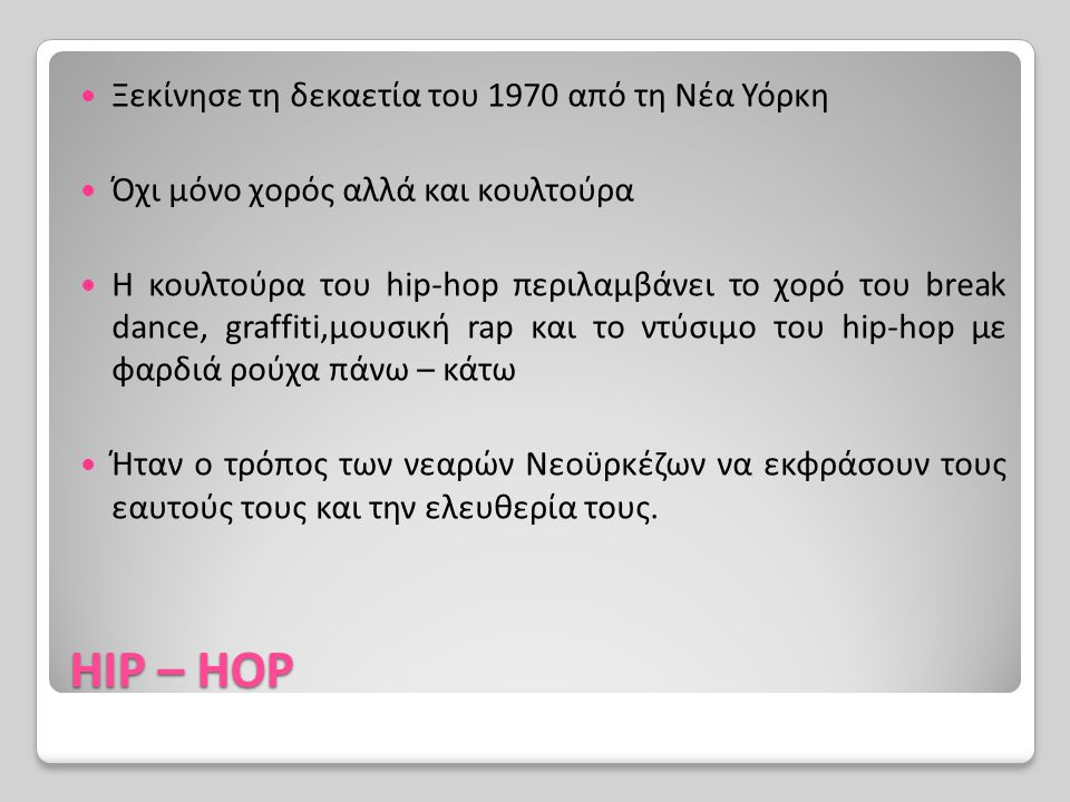 HIP – HOP Ξεκίνησε τη δεκαετία του 1970 από τη Νέα Υόρκη Όχι μόνο χορός αλλά και κουλτούρα Η κουλτούρα του hip-hop περιλαμβάνει το χορό του break danc