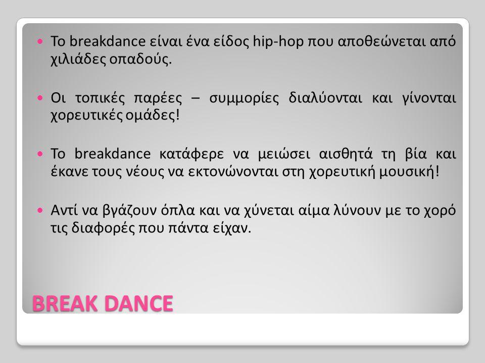 BREAK DANCE Το breakdance είναι ένα είδος hip-hop που αποθεώνεται από χιλιάδες οπαδούς. Οι τοπικές παρέες – συμμορίες διαλύονται και γίνονται χορευτικ