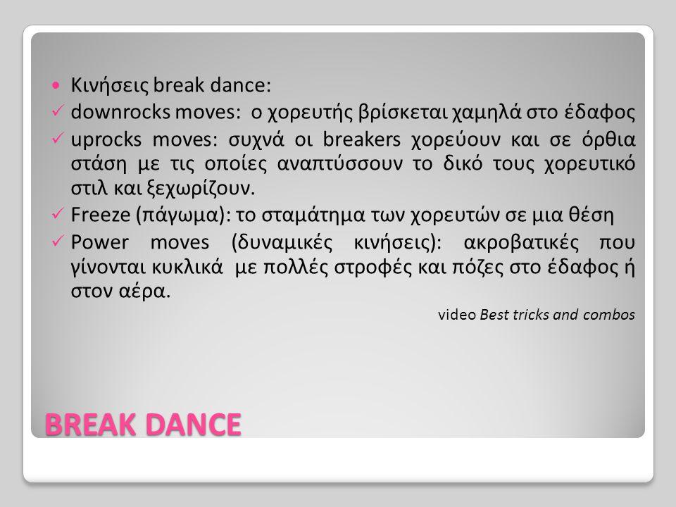 BREAK DANCE Κινήσεις break dance: downrocks moves: ο χορευτής βρίσκεται χαμηλά στο έδαφος uprocks moves: συχνά οι breakers χορεύουν και σε όρθια στάση