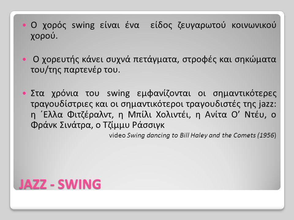 JAZZ - SWING Ο χορός swing είναι ένα είδος ζευγαρωτού κοινωνικού χορού. Ο χορευτής κάνει συχνά πετάγματα, στροφές και σηκώματα του/της παρτενέρ του. Σ