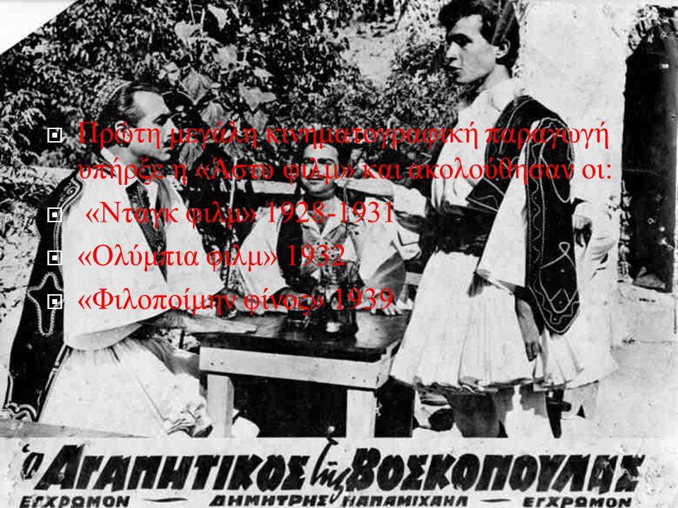  Πρώτη μεγάλη κινηματογραφική παραγωγή υπήρξε η « Άστυ φιλμ » και ακολούθησαν οι :  « Νταγκ φιλμ » 1928-1931  « Ολύμπια φιλμ » 1932  « Φιλοποίμην