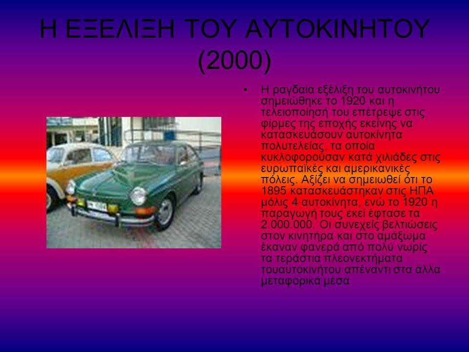 Η ΕΞΕΛΙΞΗ ΤΟΥ ΑΥΤΟΚΙΝΗΤΟΥ (2000) Η ραγδαία εξέλιξη του αυτοκινήτου σημειώθηκε το 1920 και η τελειοποίησή του επέτρεψε στις φίρμες της εποχής εκείνης να κατασκευάσουν αυτοκίνητα πολυτελείας, τα οποία κυκλοφορούσαν κατά χιλιάδες στις ευρωπαϊκές και αμερικανικές πόλεις.