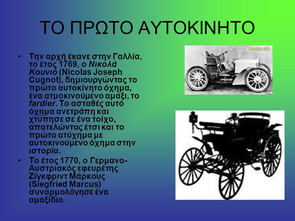 ΤΟ ΠΡΩΤΟ ΑΥΤΟΚΙΝΗΤΟ Την αρχή έκανε στην Γαλλία, το έτος 1769, ο Νικολά Κουνιό (Nicolas Jοseph Cugnot), δημιουργώντας το πρώτο αυτοκίνητο όχημα, ένα ατμοκινούμενο αμάξι, το fardier.