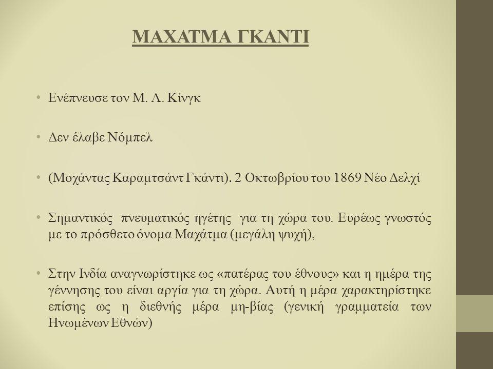 ΜΑΧΑΤΜΑ ΓΚΑΝΤΙ Ενέπνευσε τον Μ. Λ. Κίνγκ Δεν έλαβε Νόμπελ (Μοχάντας Καραμτσάντ Γκάντι). 2 Οκτωβρίου του 1869 Νέο Δελχί Σημαντικός πνευματικός ηγέτης γ