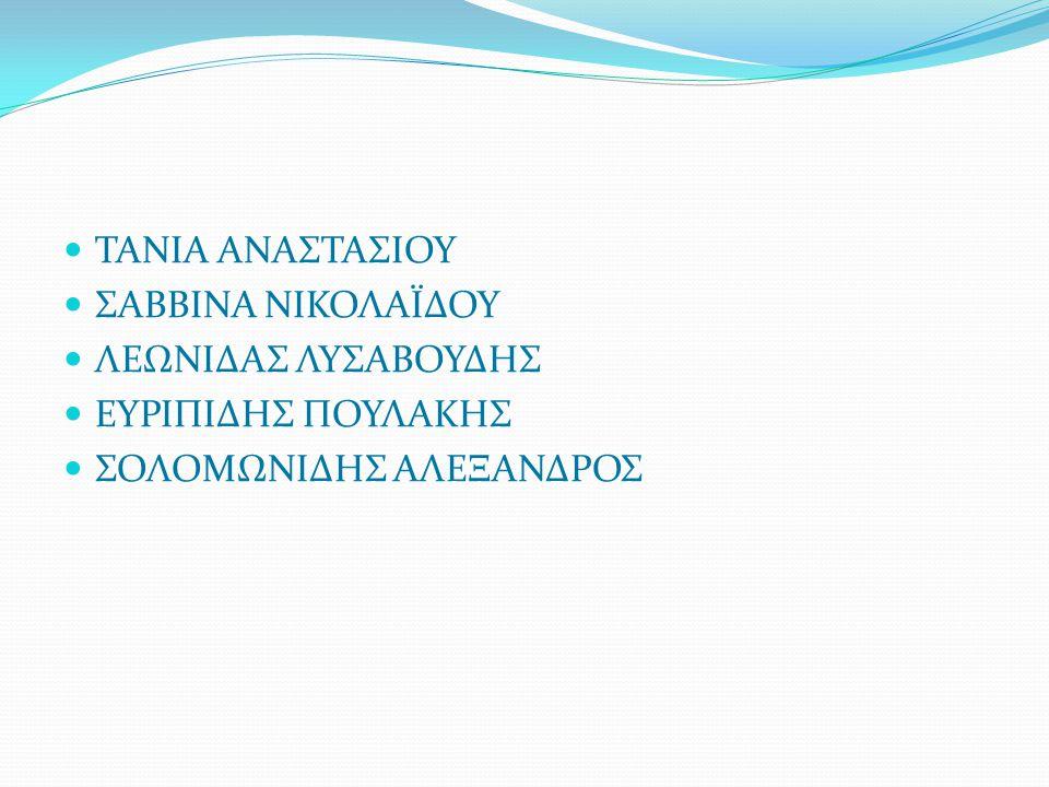 ΤΑΝΙΑ ΑΝΑΣΤΑΣΙΟΥ ΣΑΒΒΙΝΑ ΝΙΚΟΛΑΪΔΟΥ ΛΕΩΝΙΔΑΣ ΛΥΣΑΒΟΥΔΗΣ ΕΥΡΙΠΙΔΗΣ ΠΟΥΛΑΚΗΣ ΣΟΛΟΜΩΝΙΔΗΣ ΑΛΕΞΑΝΔΡΟΣ