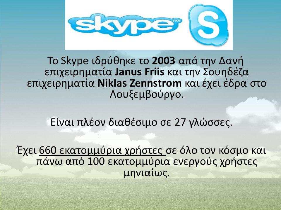 Το Skype ιδρύθηκε το 2003 από την Δανή επιχειρηματία Janus Friis και την Σουηδέζα επιχειρηματία Niklas Zennstrom και έχει έδρα στο Λουξεμβούργο. Είναι