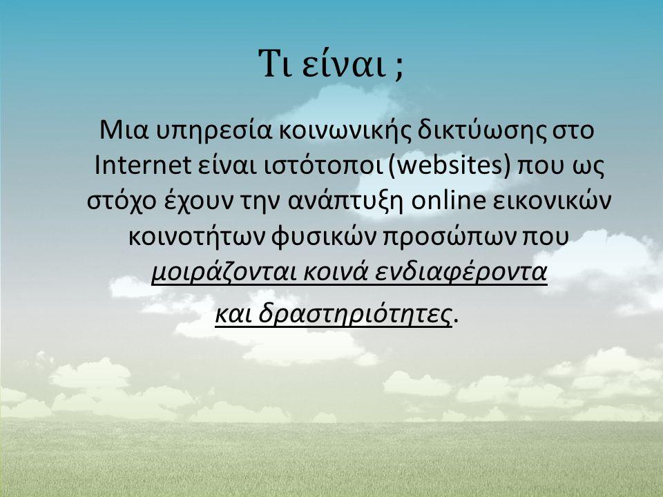 Τι είναι ; Μια υπηρεσία κοινωνικής δικτύωσης στο Internet είναι ιστότοποι (websites) που ως στόχο έχουν την ανάπτυξη online εικονικών κοινοτήτων φυσικ