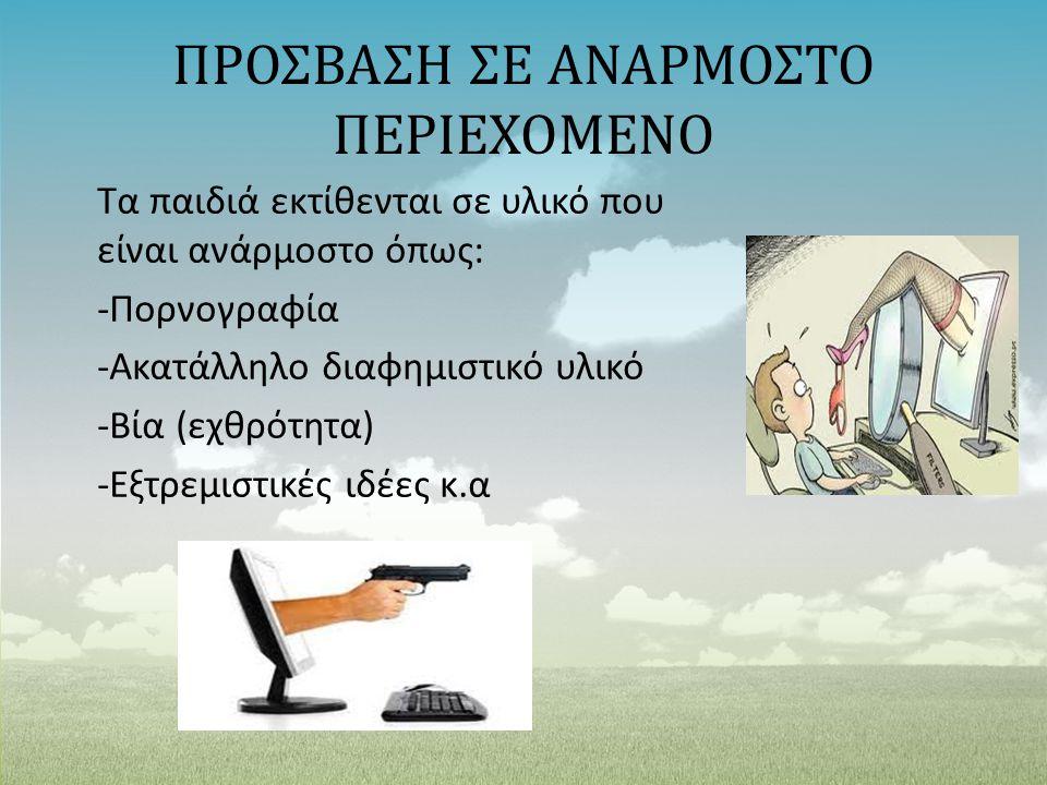 ΠΡΟΣΒΑΣΗ ΣΕ ΑΝΑΡΜΟΣΤΟ ΠΕΡΙΕΧΟΜΕΝΟ Τα παιδιά εκτίθενται σε υλικό που είναι ανάρμοστο όπως: -Πορνογραφία -Ακατάλληλο διαφημιστικό υλικό -Βία (εχθρότητα)