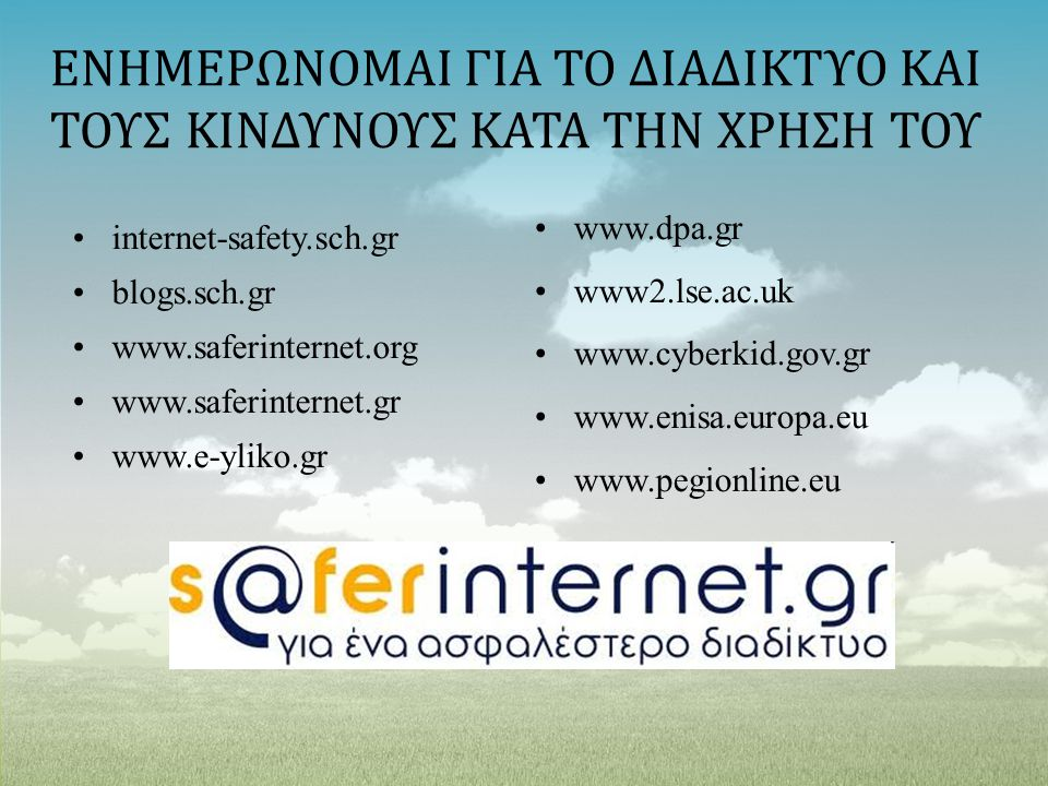 ΕΝΗΜΕΡΩΝΟΜΑΙ ΓΙΑ ΤΟ ΔΙΑΔΙΚΤΥΟ ΚΑΙ ΤΟΥΣ ΚΙΝΔΥΝΟΥΣ ΚΑΤΑ ΤΗΝ ΧΡΗΣΗ ΤΟΥ internet-safety.sch.gr blogs.sch.gr www.saferinternet.org www.saferinternet.gr www