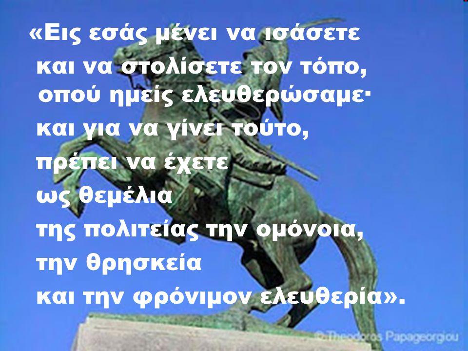 «Εις εσάς μένει να ισάσετε και να στολίσετε τον τόπο, οπού ημείς ελευθερώσαμε· και για να γίνει τούτο, πρέπει να έχετε ως θεμέλια της πολιτείας την ομόνοια, την θρησκεία και την φρόνιμον ελευθερία».