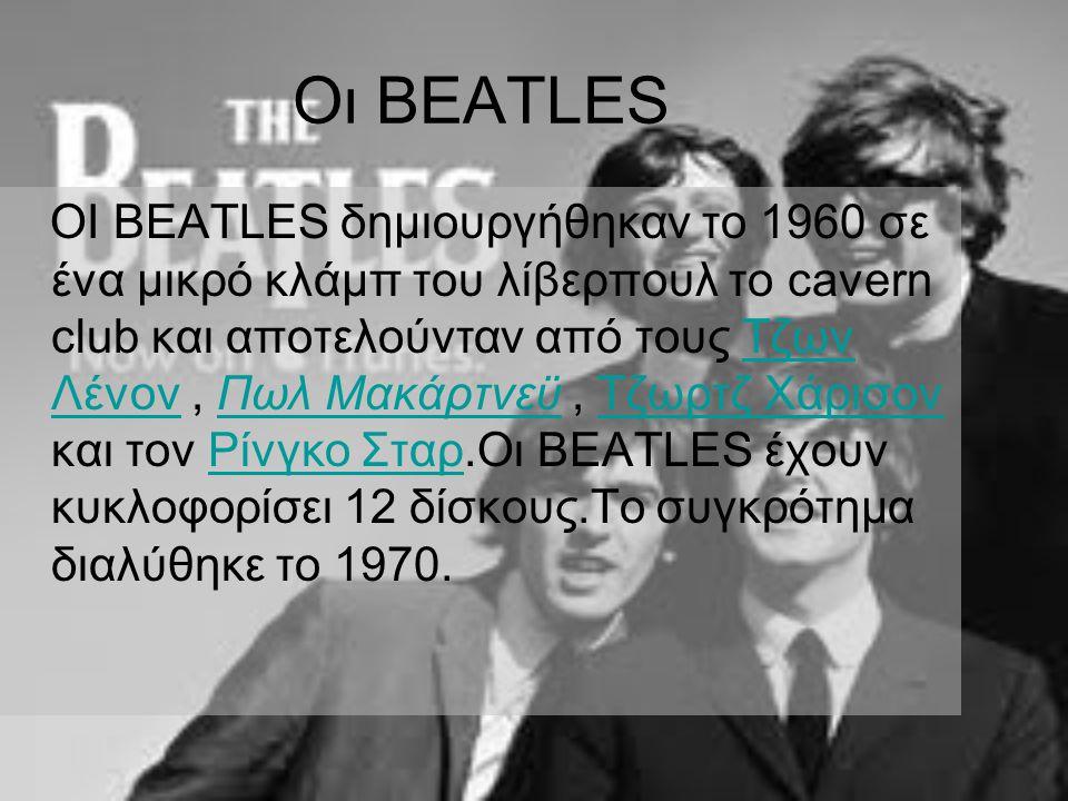 Οι BEATLES OI BEATLES δημιουργήθηκαν το 1960 σε ένα μικρό κλάμπ του λίβερπουλ το cavern club και αποτελούνταν από τους Τζων Λένον, Πωλ Μακάρτνεϋ, Τζωρτζ Χάρισον και τον Ρίνγκο Σταρ.Οι BEATLES έχουν κυκλοφορίσει 12 δίσκους.Το συγκρότημα διαλύθηκε το 1970.