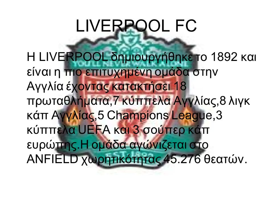 LIVERPOOL FC Η LIVERPOOL δημιουργήθηκε το 1892 και είναι η πιο επιτυχημένη ομάδα στην Αγγλία έχοντας κατακτήσει 18 πρωταθλήματα,7 κύππελα Αγγλίας,8 λιγκ κάπ Αγγλίας,5 Champions League,3 κύππελα UEFA και 3 σούπερ κάπ ευρώπης.Η ομάδα αγώνιζεται στο ANFIELD χωρητικότητας 45.276 θεατών.