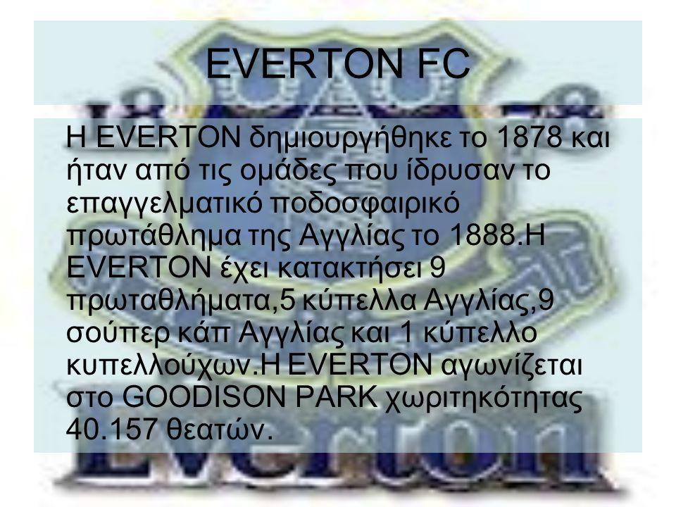 EVERTON FC Η EVERTON δημιουργήθηκε το 1878 και ήταν από τις ομάδες που ίδρυσαν το επαγγελματικό ποδοσφαιρικό πρωτάθλημα της Αγγλίας το 1888.Η EVERTON έχει κατακτήσει 9 πρωταθλήματα,5 κύπελλα Αγγλίας,9 σούπερ κάπ Αγγλίας και 1 κύπελλο κυπελλούχων.Η EVERTON αγωνίζεται στο GOODISON PARK χωριτηκότητας 40.157 θεατών.