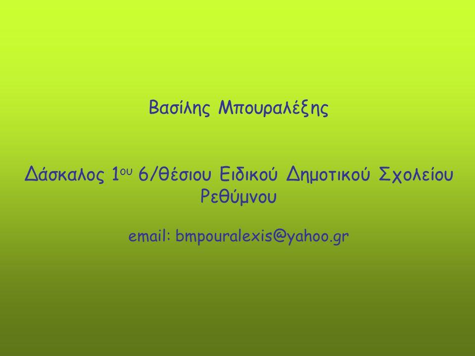 Βασίλης Μπουραλέξης Δάσκαλος 1 ου 6/θέσιου Ειδικού Δημοτικού Σχολείου Ρεθύμνου email: bmpouralexis@yahoo.gr
