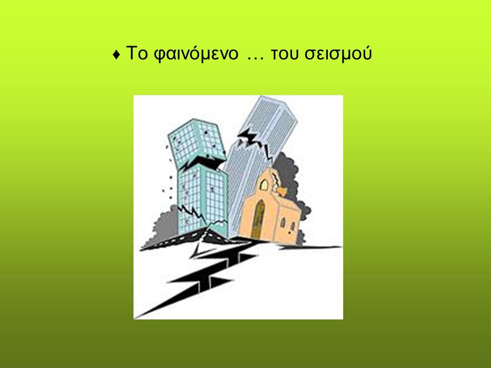 ♦ Το φαινόμενο … του σεισμού