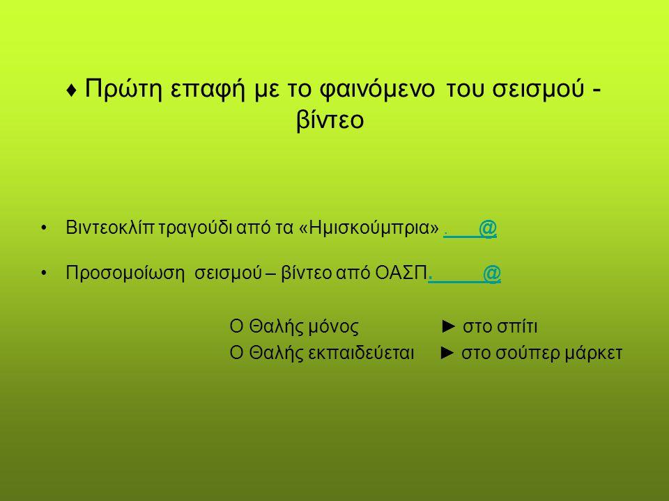 ♦ Πρώτη επαφή με το φαινόμενο του σεισμού - βίντεο Βιντεοκλίπ τραγούδι από τα «Ημισκούμπρια». @. @ Προσομοίωση σεισμού – βίντεο από ΟΑΣΠ. @. @ Ο Θαλής