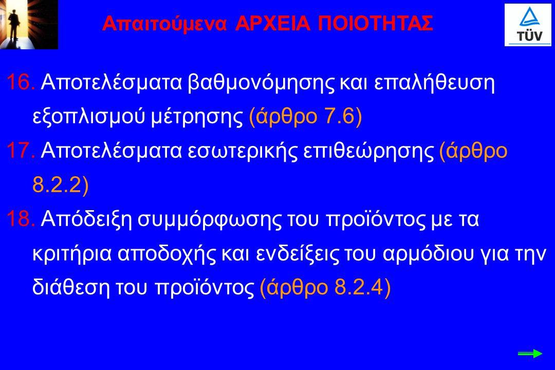16. Αποτελέσματα βαθμονόμησης και επαλήθευση εξοπλισμού μέτρησης (άρθρο 7.6) 17. Αποτελέσματα εσωτερικής επιθεώρησης (άρθρο 8.2.2) 18. Απόδειξη συμμόρ