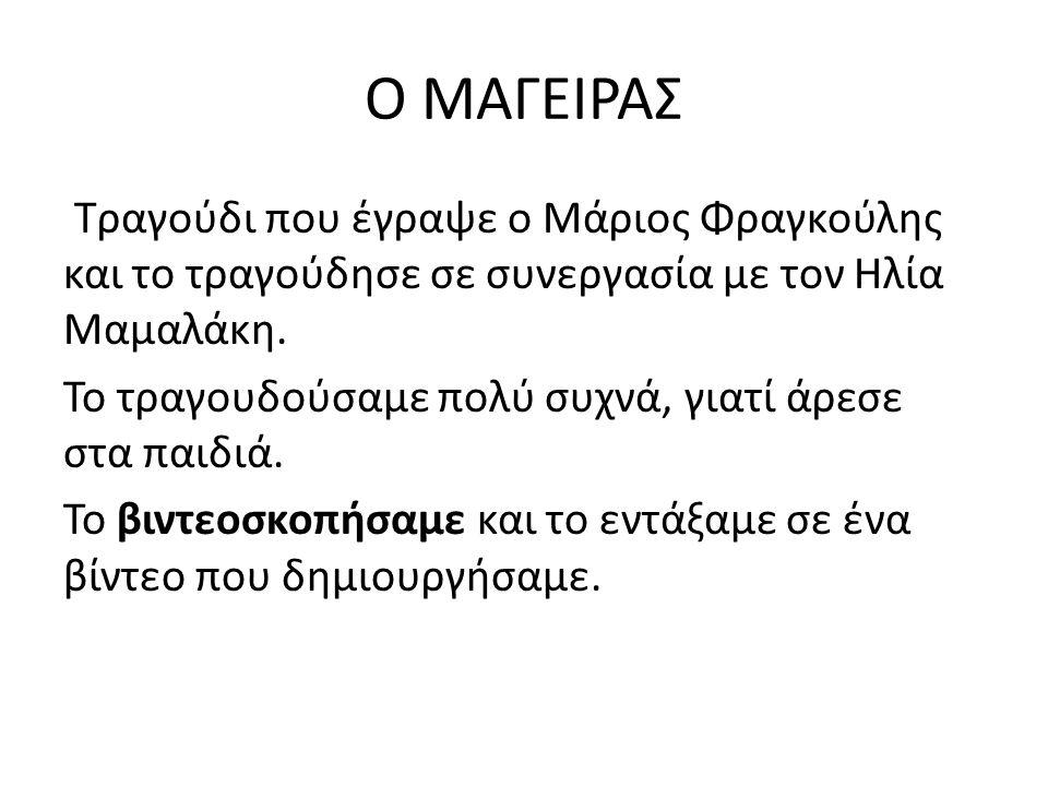 Ο ΜΑΓΕΙΡΑΣ Τραγούδι που έγραψε ο Μάριος Φραγκούλης και το τραγούδησε σε συνεργασία με τον Ηλία Μαμαλάκη. Το τραγουδούσαμε πολύ συχνά, γιατί άρεσε στα