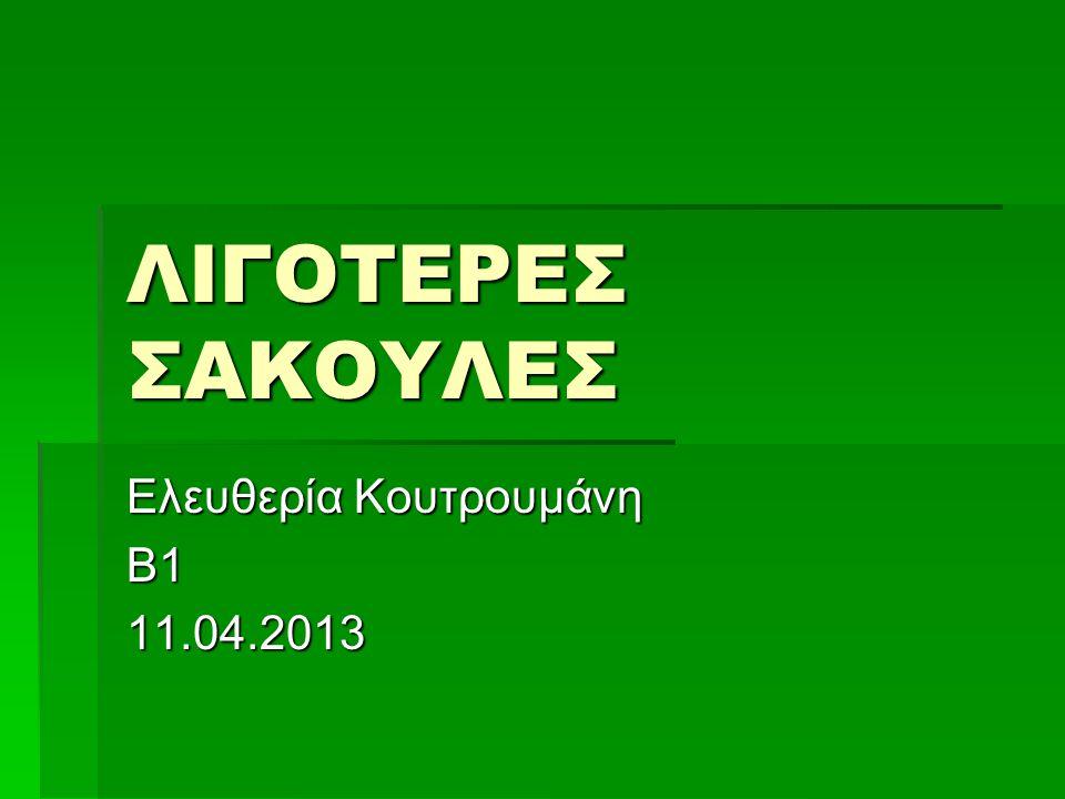 ΛΙΓΟΤΕΡΕΣ ΣΑΚΟΥΛΕΣ Ελευθερία Κουτρουμάνη Β111.04.2013