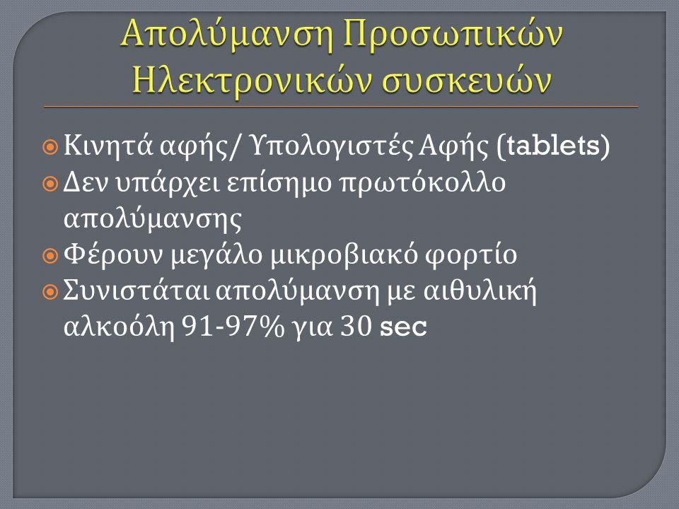  Κινητά αφής / Υπολογιστές Αφής (tablets)  Δεν υπάρχει επίσημο πρωτόκολλο απολύμανσης  Φέρουν μεγάλο μικροβιακό φορτίο  Συνιστάται απολύμανση με αιθυλική αλκοόλη 91-97% για 30 sec