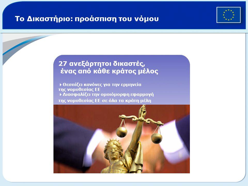Το Δικαστήριο: προάσπιση του νόμου 27 ανεξάρτητοι δικαστές, ένας από κάθε κράτος μέλος  Θεσπίζει κανόνες για την ερμηνεία της νομοθεσίας ΕΕ  Διασφαλ
