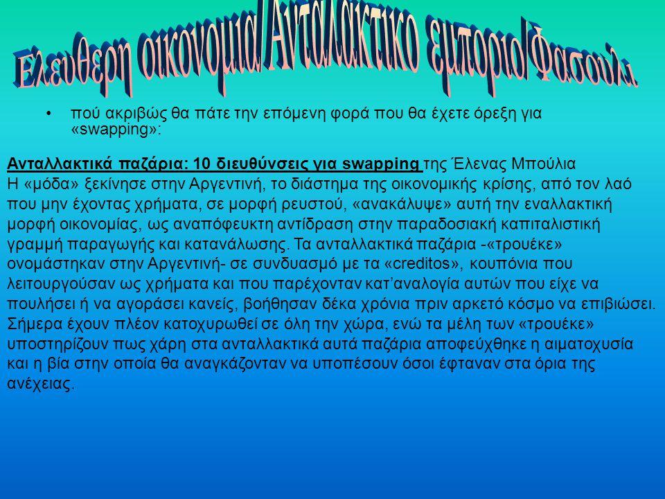 πού ακριβώς θα πάτε την επόμενη φορά που θα έχετε όρεξη για «swapping»: Πρόσφατα μιλήσαμε για την ελληνική εκδοχή των «τρουέκε», τα «ανταλλακτικά δίκτυα πολιτών», τα οποία είτε μέσω της (εικονικής) κοπής νέων νομισμάτων, είτε μέσω της αμοιβαίας ανταλλαγής προϊόντων και υπηρεσιών, προσπαθούν να βοηθήσουν τις τοπικές κοινωνίες να «αναπνεύσουν» οικονομικά, παρέχοντάς τους μια ιδιαίτερη μορφή προστασίας από τους κερδοσκόπους.Αυτή τη φορά συγκεντρώνουμε τα προγραμματισμένα χαριστικά-ανταλλακτιά παζάρια ή τις σχετικές δράσεις που λαμβάνουν χώρα σε μεγάλες πόλεις της Ελλάδας, χωρίς να συνδέονται απαραίτητα με κάποιο ανταλλακτικό δίκτυο πολιτών, για να ξέρετε