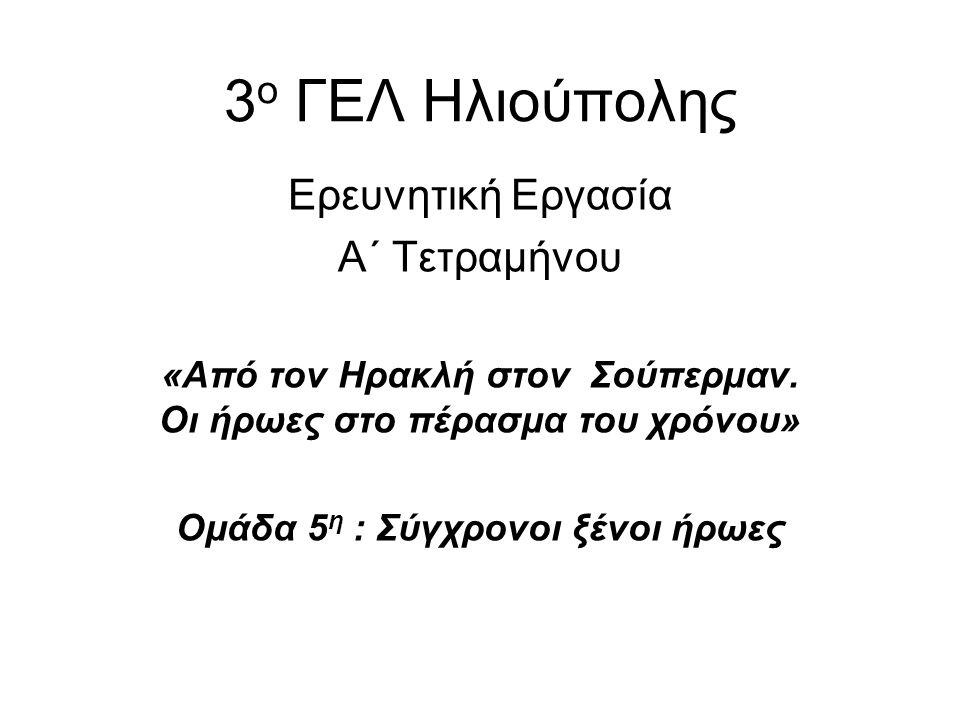 3 ο ΓΕΛ Ηλιούπολης Ερευνητική Εργασία Α΄ Τετραμήνου «Από τον Ηρακλή στον Σούπερμαν. Οι ήρωες στο πέρασμα του χρόνου» Ομάδα 5 η : Σύγχρονοι ξένοι ήρωες