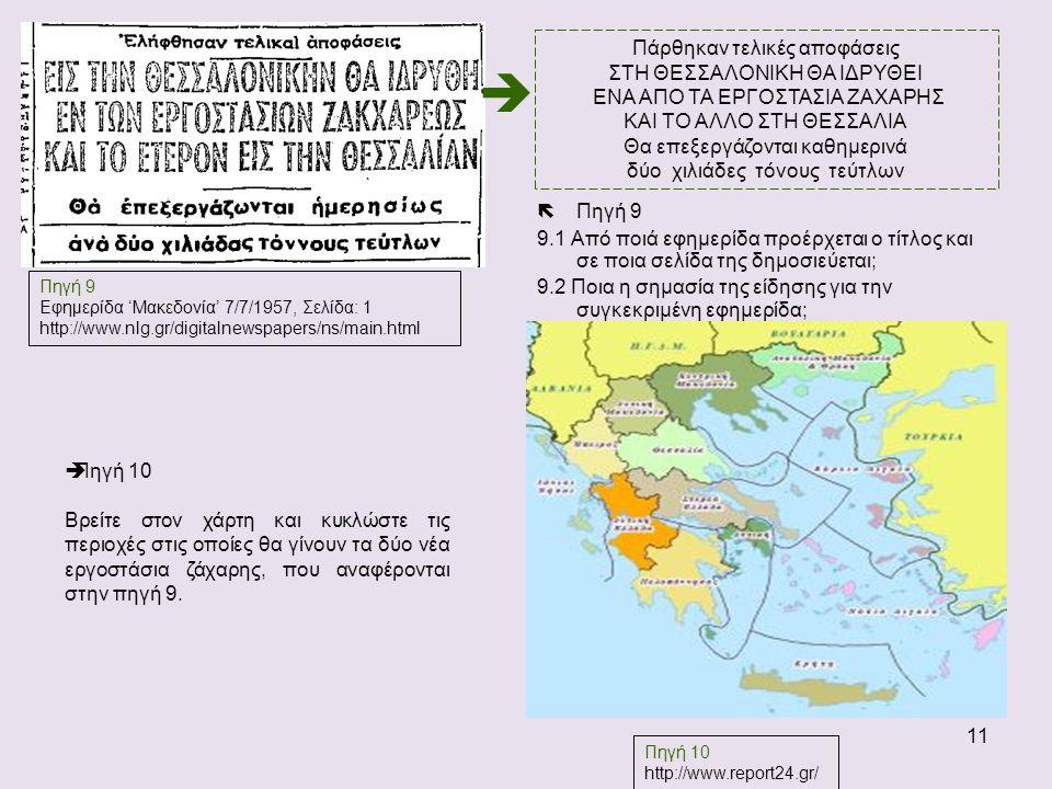 11  Πηγή 9 9.1 Από ποιά εφημερίδα προέρχεται ο τίτλος και σε ποια σελίδα της δημοσιεύεται; 9.2 Ποια η σημασία της είδησης για την συγκεκριμένη εφημερίδα; Πηγή 9 Εφημερίδα 'Μακεδονία' 7/7/1957, Σελίδα: 1 http://www.nlg.gr/digitalnewspapers/ns/main.html Πάρθηκαν τελικές αποφάσεις ΣΤΗ ΘΕΣΣΑΛΟΝΙΚΗ ΘΑ ΙΔΡΥΘΕΙ ΕΝΑ ΑΠΟ ΤΑ ΕΡΓΟΣΤΑΣΙΑ ΖΑΧΑΡΗΣ ΚΑΙ ΤΟ ΑΛΛΟ ΣΤΗ ΘΕΣΣΑΛΙΑ Θα επεξεργάζονται καθημερινά δύο χιλιάδες τόνους τεύτλων  Πηγή 10 http://www.report24.gr/  Πηγή 10 Βρείτε στον χάρτη και κυκλώστε τις περιοχές στις οποίες θα γίνουν τα δύο νέα εργοστάσια ζάχαρης, που αναφέρονται στην πηγή 9.