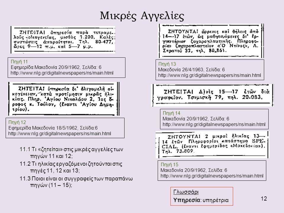 12 11.1 Τι «ζητείται 11.1 Τι «ζητείται» στις μικρές αγγελίες των πηγών 11 και 12; 11.2 Τι ηλικίας εργαζόμενοι ζητούνται στις πηγές 11, 12 και 13; 11.3 Ποιοι είναι οι συγγραφείς των παραπάνω πηγών (11 – 15); Πηγή 14 Μακεδονία 20/9/1962, Σελίδα: 6 http://www.nlg.gr/digitalnewspapers/ns/main.html Πηγή 13 Μακεδονία 26/4/1963, Σελίδα: 6 http://www.nlg.gr/digitalnewspapers/ns/main.html Πηγή 15 Μακεδονία 20/9/1962, Σελίδα: 6 http://www.nlg.gr/digitalnewspapers/ns/main.html Μικρές Αγγελίες Γλωσσάρι Υπηρεσία: υπηρέτρια Πηγή 11 Εφημερίδα Μακεδονία 20/9/1962, Σελίδα: 6 http://www.nlg.gr/digitalnewspapers/ns/main.html Πηγή 12 Εφημερίδα Μακεδονία 18/5/1962, Σελίδα:6 http://www.nlg.gr/digitalnewspapers/ns/main.html