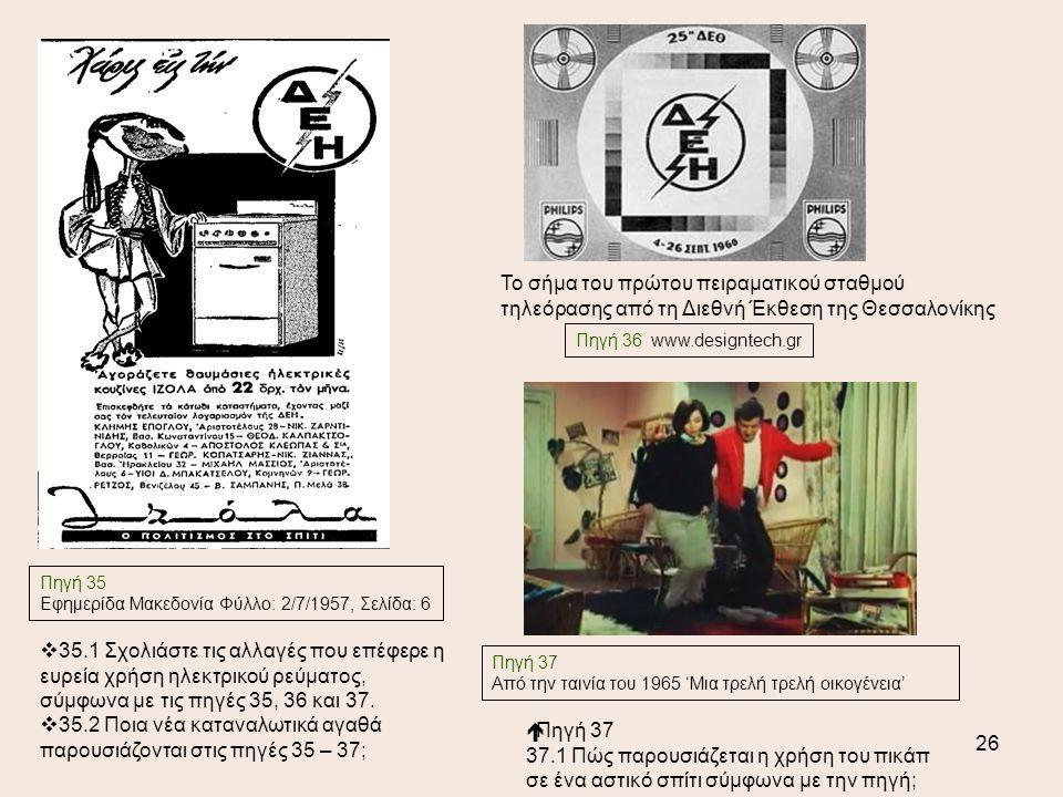 26 Πηγή 35 Εφημερίδα Μακεδονία Φύλλο: 2/7/1957, Σελίδα: 6 Πηγή 37 Από την ταινία του 1965 'Μια τρελή τρελή οικογένεια'  Πηγή 37 37.1 Πώς παρουσιάζεται η χρήση του πικάπ σε ένα αστικό σπίτι σύμφωνα με την πηγή; Το σήμα του πρώτου πειραματικού σταθμού τηλεόρασης από τη Διεθνή Έκθεση της Θεσσαλονίκης  35.1 Σχολιάστε τις αλλαγές που επέφερε η ευρεία χρήση ηλεκτρικού ρεύματος, σύμφωνα με τις πηγές 35, 36 και 37.
