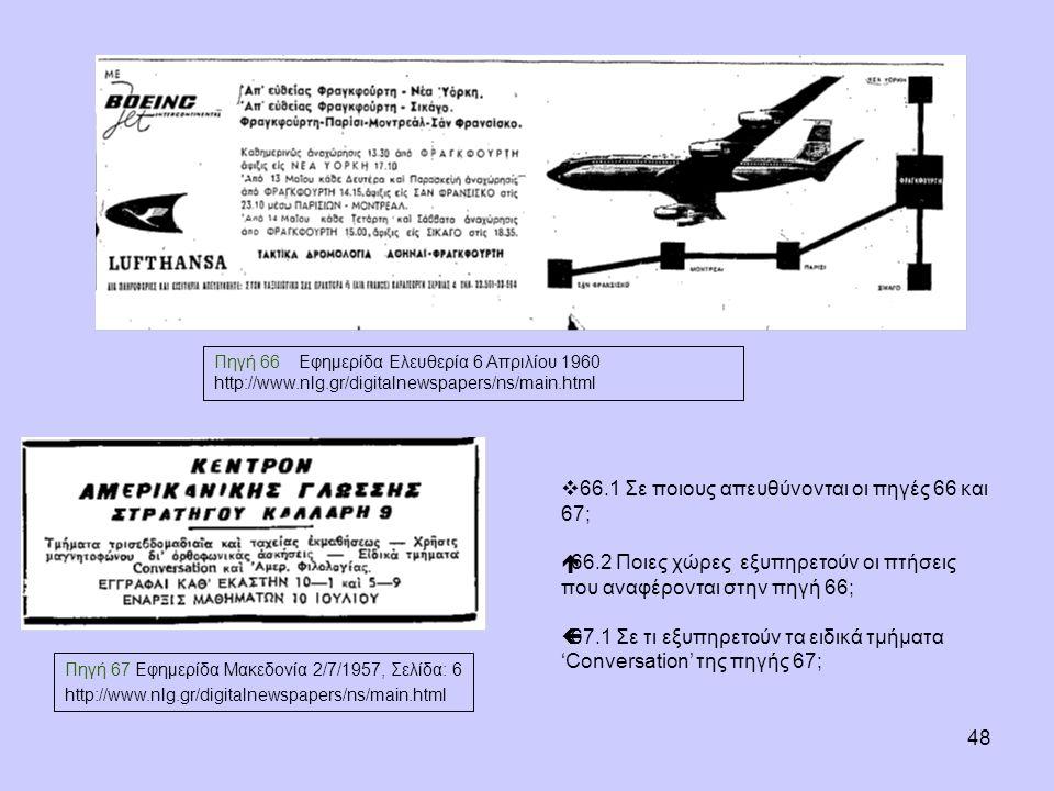 48 Πηγή 66 Εφημερίδα Ελευθερία 6 Απριλίου 1960 http://www.nlg.gr/digitalnewspapers/ns/main.html Πηγή 67 Εφημερίδα Μακεδονία 2/7/1957, Σελίδα: 6 http://www.nlg.gr/digitalnewspapers/ns/main.html  66.1 Σε ποιους απευθύνονται οι πηγές 66 και 67;  66.2 Ποιες χώρες εξυπηρετούν οι πτήσεις που αναφέρονται στην πηγή 66;  67.1 Σε τι εξυπηρετούν τα ειδικά τμήματα 'Conversation' της πηγής 67;