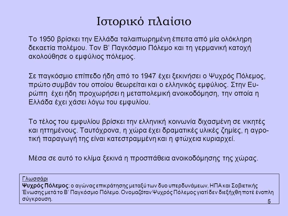 5 Ιστορικό πλαίσιο Το 1950 βρίσκει την Ελλάδα ταλαιπωρημένη έπειτα από μία ολόκληρη δεκαετία πολέμου. Τον Β' Παγκόσμιο Πόλεμο και τη γερμανική κατοχή