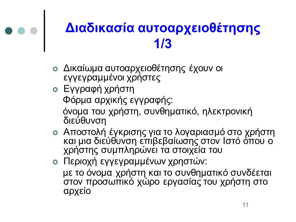 11 Διαδικασία αυτοαρχειοθέτησης 1/3 Δικαίωμα αυτοαρχειοθέτησης έχουν οι εγγεγραμμένοι χρήστες Εγγραφή χρήστη Φόρμα αρχικής εγγραφής: όνομα του χρήστη, συνθηματικό, ηλεκτρονική διεύθυνση Αποστολή έγκρισης για το λογαριασμό στο χρήστη και μια διεύθυνση επιβεβαίωσης στον Ιστό όπου ο χρήστης συμπληρώνει τα στοιχεία του Περιοχή εγγεγραμμένων χρηστών: με το όνομα χρήστη και το συνθηματικό συνδέεται στον προσωπικό χώρο εργασίας του χρήστη στο αρχείο
