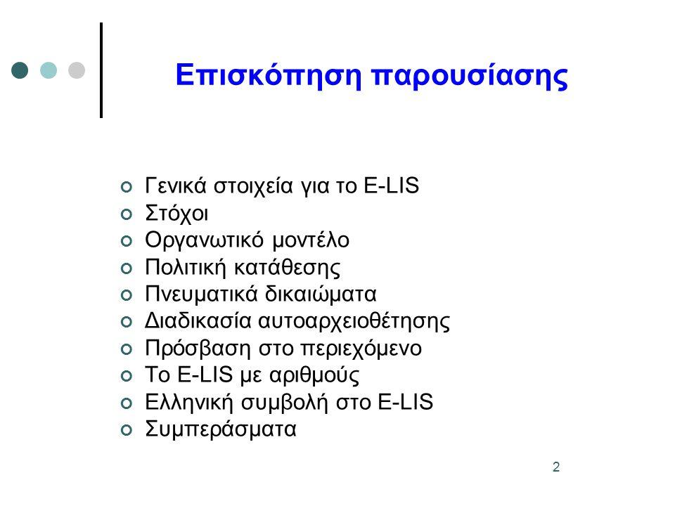 3 Γενικά στοιχεία για το E-LIS 1/2 Ένα ηλεκτρονικό αρχείο ανοικτής πρόσβασης για επιστημονικά ή τεχνικά τεκμήρια, δημοσιευμένα ή αδημοσίευτα Τεκμήρια για όλους τους τεχνικούς και εφαρμοσμένους γνωστικούς τομείς που σχετίζονται με τη βιβλιοθηκονομία και επιστήμη της πληροφόρησης Δημιουργήθηκε το 2003 Υλοποιήθηκε στα πλαίσια του προγράμματος RCLIS (Research in Computing, Library and Information Science) και του DoIS (Documents in Information Science) Πρώτος διεθνής εξυπηρετητής σ' αυτή τη θεματική περιοχή Πρωτοβουλία χωρίς οικονομικούς ή εμπορικούς στόχους, χωρίς χρηματοδότηση Bασίζεται στην εθελοντική εργασία Χρησιμοποιεί το ελεύθερα διαθέσιμο λογισμικό GNU Eprints Φιλοξενείται από την ομάδα AEPIC στη μηχανή του CILEA (Ιταλία)