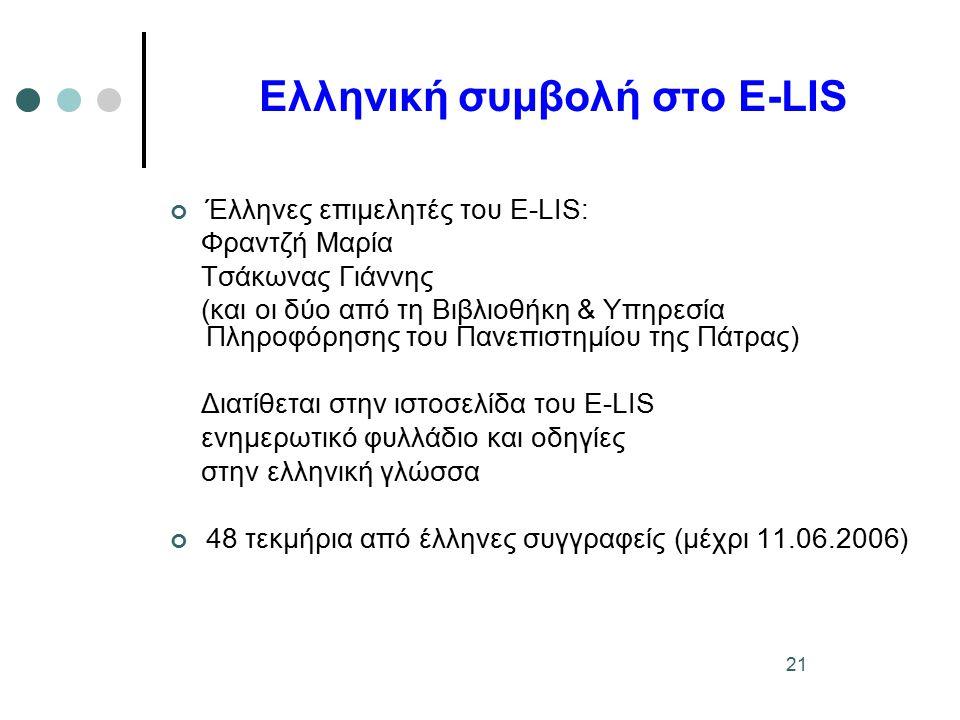 21 Ελληνική συμβολή στο E-LIS Έλληνες επιμελητές του E-LIS: Φραντζή Μαρία Τσάκωνας Γιάννης (και οι δύο από τη Βιβλιοθήκη & Υπηρεσία Πληροφόρησης του Πανεπιστημίου της Πάτρας) Διατίθεται στην ιστοσελίδα του E-LIS ενημερωτικό φυλλάδιο και οδηγίες στην ελληνική γλώσσα 48 τεκμήρια από έλληνες συγγραφείς (μέχρι 11.06.2006)
