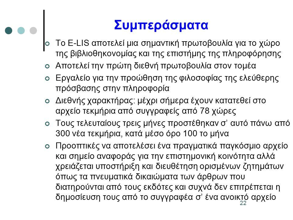 22 Συμπεράσματα Το E-LIS αποτελεί μια σημαντική πρωτοβουλία για το χώρο της βιβλιοθηκονομίας και της επιστήμης της πληροφόρησης Αποτελεί την πρώτη διεθνή πρωτοβουλία στον τομέα Εργαλείο για την προώθηση της φιλοσοφίας της ελεύθερης πρόσβασης στην πληροφορία Διεθνής χαρακτήρας: μέχρι σήμερα έχουν κατατεθεί στο αρχείο τεκμήρια από συγγραφείς από 78 χώρες Τους τελευταίους τρεις μήνες προστέθηκαν σ' αυτό πάνω από 300 νέα τεκμήρια, κατά μέσο όρο 100 το μήνα Προοπτικές να αποτελέσει ένα πραγματικά παγκόσμιο αρχείο και σημείο αναφοράς για την επιστημονική κοινότητα αλλά χρειάζεται υποστήριξη και διευθέτηση ορισμένων ζητημάτων όπως τα πνευματικά δικαιώματα των άρθρων που διατηρούνται από τους εκδότες και συχνά δεν επιτρέπεται η δημοσίευση τους από το συγγραφέα σ' ένα ανοικτό αρχείο