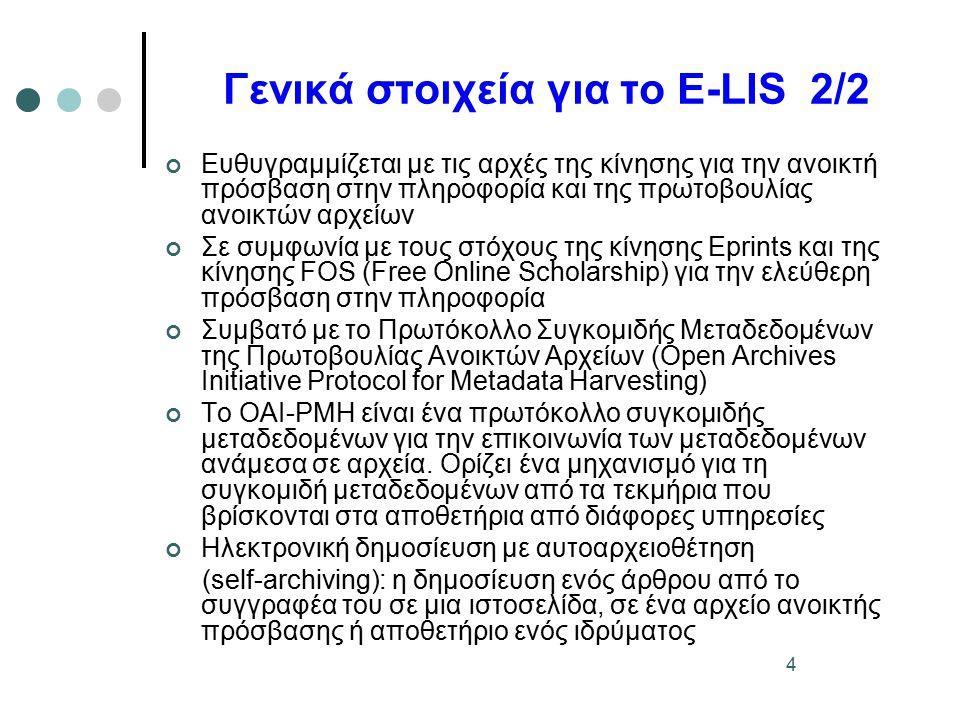 4 Γενικά στοιχεία για το E-LIS 2/2 Ευθυγραμμίζεται με τις αρχές της κίνησης για την ανοικτή πρόσβαση στην πληροφορία και της πρωτοβουλίας ανοικτών αρχείων Σε συμφωνία με τους στόχους της κίνησης Εprints και της κίνησης FOS (Free Online Scholarship) για την ελεύθερη πρόσβαση στην πληροφορία Συμβατό με το Πρωτόκολλο Συγκομιδής Μεταδεδομένων της Πρωτοβουλίας Ανοικτών Αρχείων (Open Archives Initiative Protocol for Metadata Harvesting) Το ΟΑΙ-PMH είναι ένα πρωτόκολλο συγκομιδής μεταδεδομένων για την επικοινωνία των μεταδεδομένων ανάμεσα σε αρχεία.