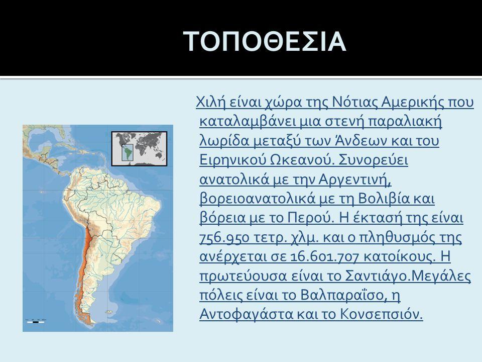 ΤΟΠΟΘΕΣΙΑ Η Χιλή είναι χώρα της Νότιας Αμερικής που καταλαμβάνει μια στενή παραλιακή λωρίδα μεταξύ των Άνδεων και του Ειρηνικού Ωκεανού.