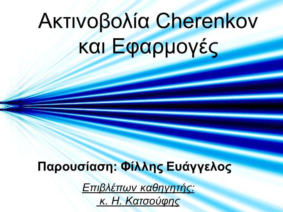 Ακτινοβολία Cherenkov και Εφαρμογές Παρουσίαση: Φίλλης Ευάγγελος Επιβλέπων καθηγητής: κ.