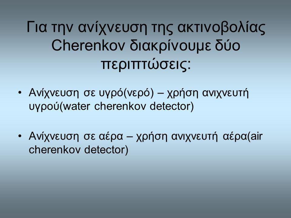 Για την ανίχνευση της ακτινοβολίας Cherenkov διακρίνουμε δύο περιπτώσεις: Ανίχνευση σε αέρα – χρήση ανιχνευτή αέρα(air cherenkov detector) Ανίχνευση σε υγρό(νερό) – χρήση ανιχνευτή υγρού(water cherenkov detector)