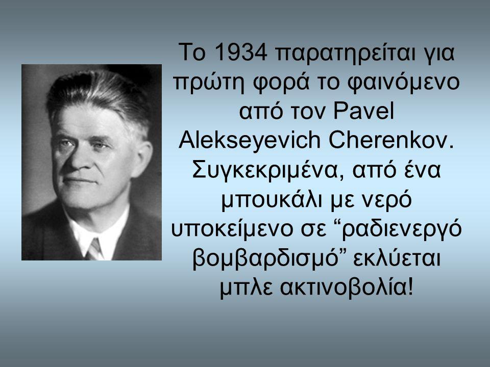 Το 1934 παρατηρείται για πρώτη φορά το φαινόμενο από τον Pavel Alekseyevich Cherenkov.
