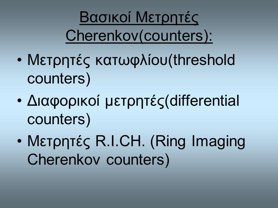 Βασικοί Μετρητές Cherenkov(counters): Μετρητές κατωφλίου(threshold counters) Διαφορικοί μετρητές(differential counters) Μετρητές R.I.CH.