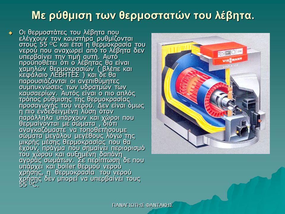 ΠΑΝΑΓΙΩΤΗΣ ΦΑΝΤΑΚΗΣ Με ρύθμιση των θερμοστατών του λέβητα.  Οι θερμοστάτες του λέβητα που ελέγχουν τον καυστήρα ρυθμίζονται στους 55 Ο C και έτσι η θ