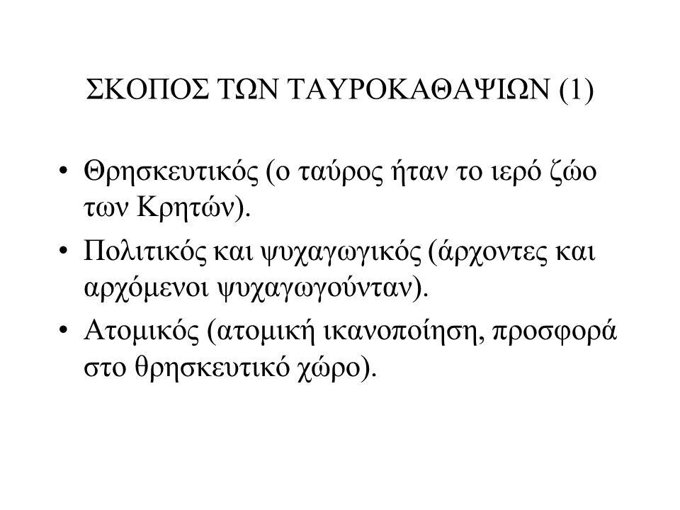ΣΚΟΠΟΣ ΤΩΝ ΤΑΥΡΟΚΑΘΑΨΙΩΝ (1) Θρησκευτικός (ο ταύρος ήταν το ιερό ζώο των Κρητών). Πολιτικός και ψυχαγωγικός (άρχοντες και αρχόμενοι ψυχαγωγούνταν). Ατ