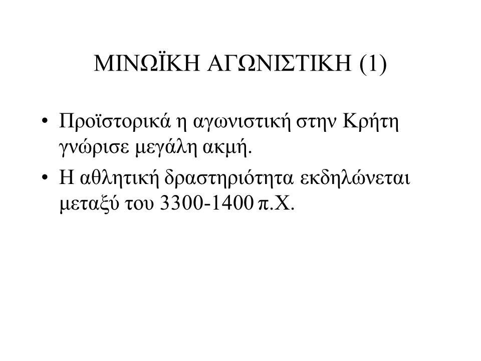 ΜΙΝΩΪΚΗ ΑΓΩΝΙΣΤΙΚΗ (1) Προϊστορικά η αγωνιστική στην Κρήτη γνώρισε μεγάλη ακμή. Η αθλητική δραστηριότητα εκδηλώνεται μεταξύ του 3300-1400 π.Χ.