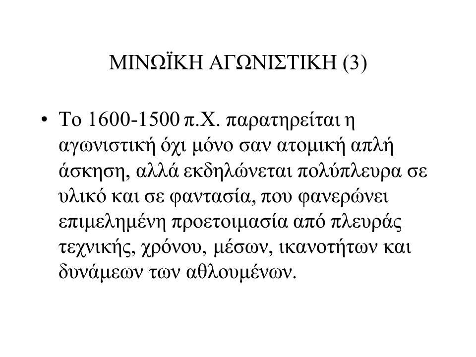 ΜΙΝΩΪΚΗ ΑΓΩΝΙΣΤΙΚΗ (3) Το 1600-1500 π.Χ. παρατηρείται η αγωνιστική όχι μόνο σαν ατομική απλή άσκηση, αλλά εκδηλώνεται πολύπλευρα σε υλικό και σε φαντα