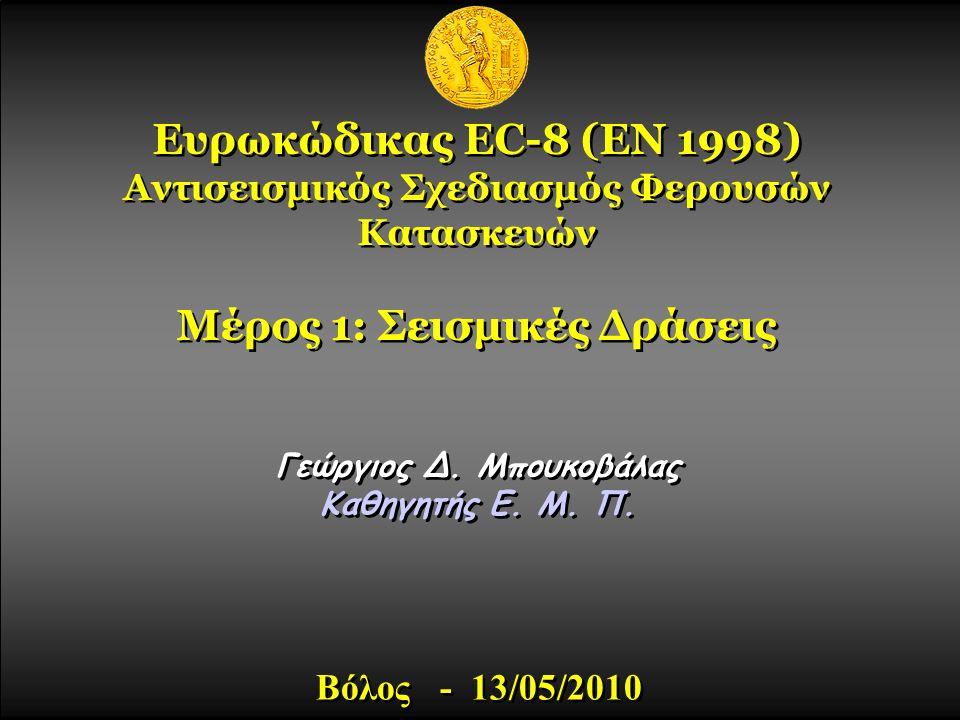 Ευρωκώδικας EC-8 (ΕΝ 1998) Αντισεισμικός Σχεδιασμός Φερουσών Κατασκευών Μέρος 1: Σεισμικές Δράσεις Γεώργιος Δ. Μπουκοβάλας Καθηγητής E. M. Π. Γεώργιος
